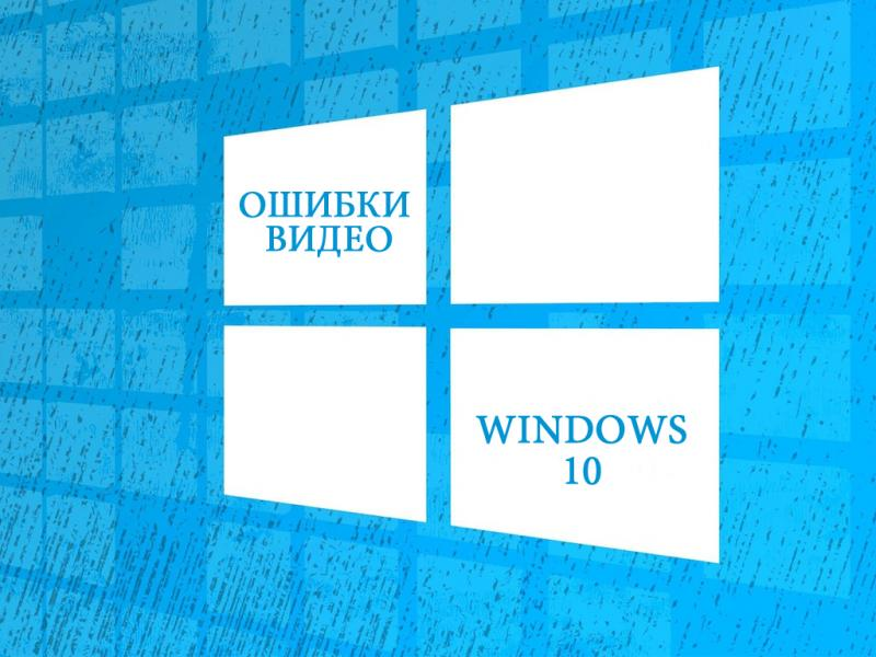 Видео-ошибки на Windows 10